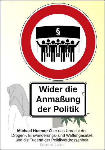 Vorderseite des Buches Wider die Anmaßung der Politik; Michael Huemer über das Unrecht der Drogen-, Einwanderungs- und Waffengesetze und die Tugend der Politikverdrossenheit